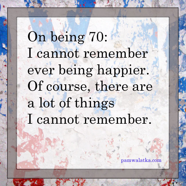 On being 70: I cannot remember ever being happier. Of course, there are a lot of things I cannot remember.