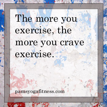 The more you exercise, the more you crave exercise.